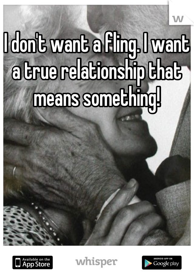 I don't want a fling. I want a true relationship that means something!