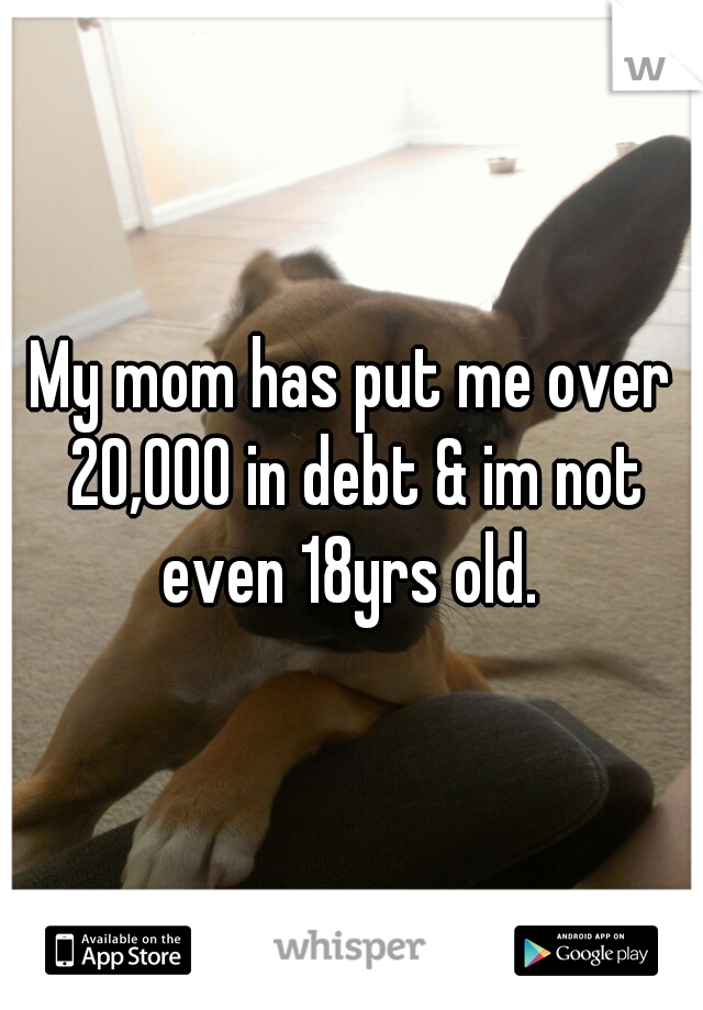 My mom has put me over 20,000 in debt & im not even 18yrs old.