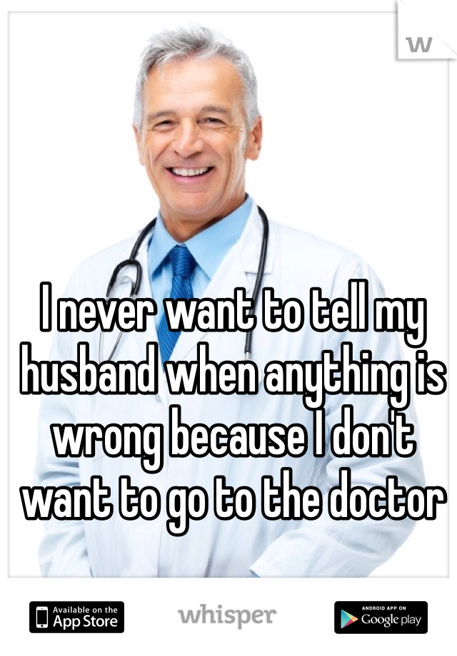 I never want to tell my husband when anything is wrong because I don't want to go to the doctor