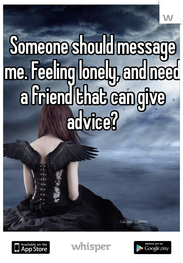Someone should message me. Feeling lonely, and need a friend that can give advice?