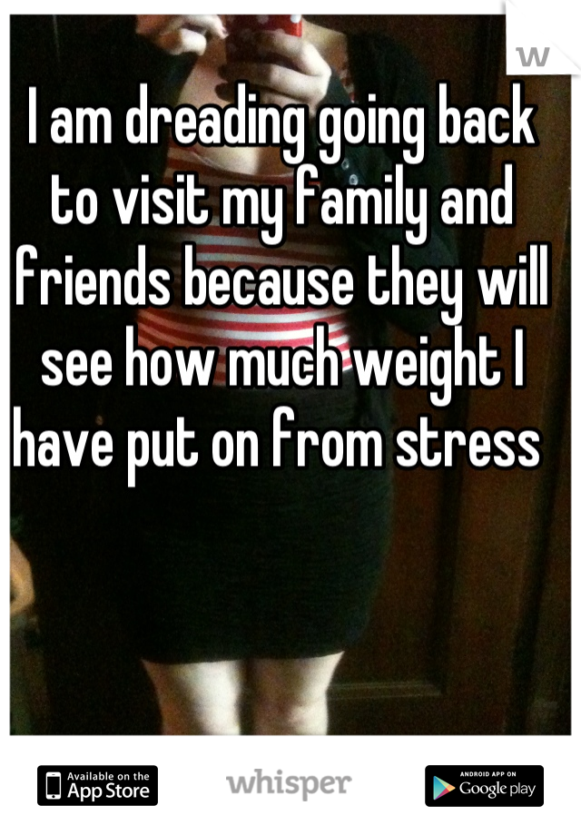 I am dreading going back to visit my family and friends because they will see how much weight I have put on from stress