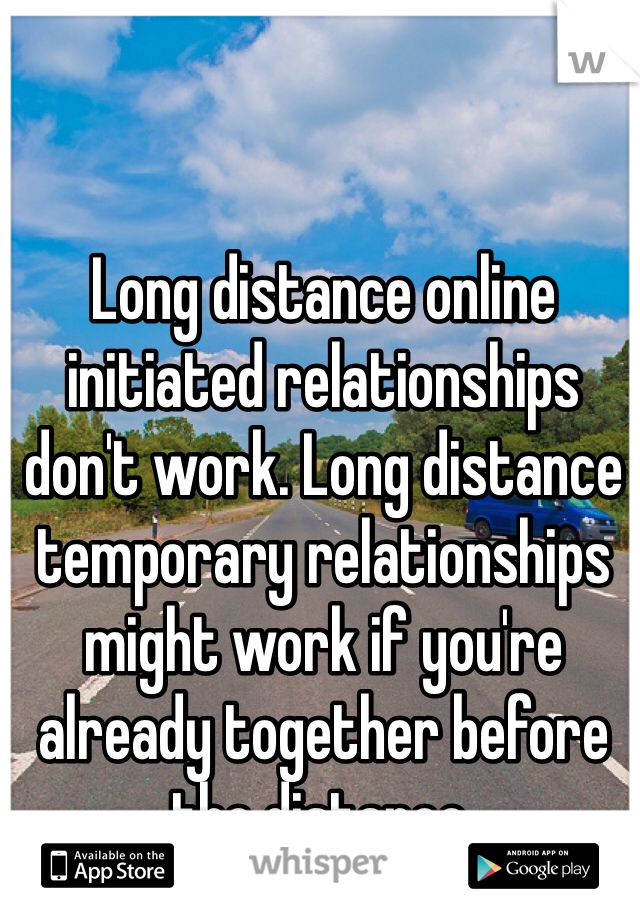 Long distance online initiated relationships don't work. Long distance temporary relationships might work if you're already together before the distance.