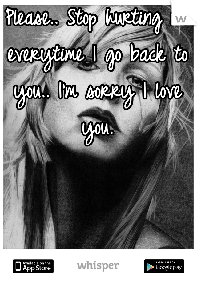 Please.. Stop hurting me everytime I go back to you.. I'm sorry I love you.