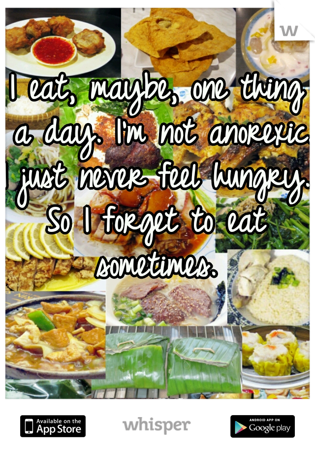I eat, maybe, one thing a day. I'm not anorexic.   I just never feel hungry. So I forget to eat sometimes.