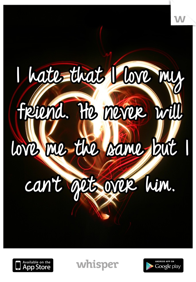I hate that I love my friend. He never will love me the same but I can't get over him.