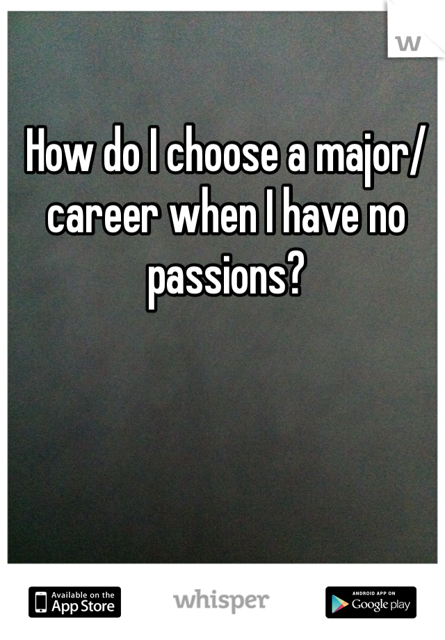 How do I choose a major/career when I have no passions?