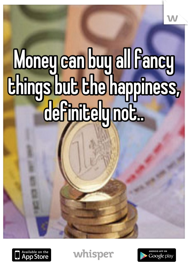 Money can buy all fancy things but the happiness, definitely not..