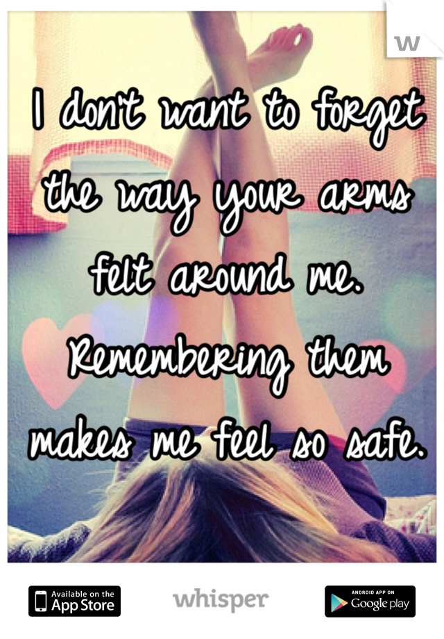 I don't want to forget the way your arms felt around me. Remembering them makes me feel so safe.