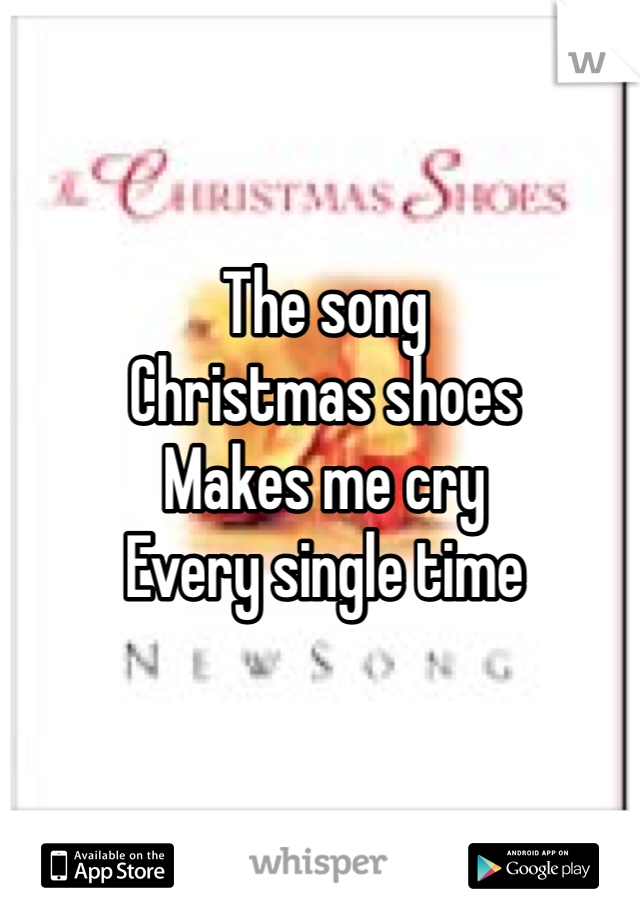 The song Christmas shoes  Makes me cry Every single time