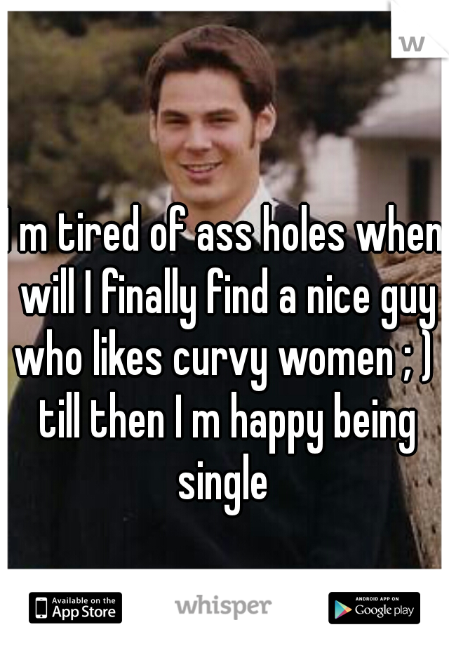 I m tired of ass holes when will I finally find a nice guy who likes curvy women ; )  till then I m happy being single