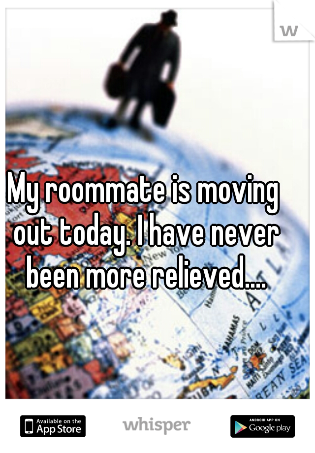 My roommate is moving out today. I have never been more relieved....