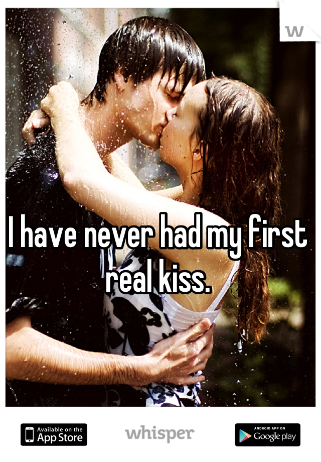 I have never had my first real kiss.