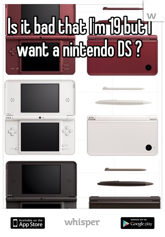 Is it bad that I'm 19 but I want a nintendo DS ?
