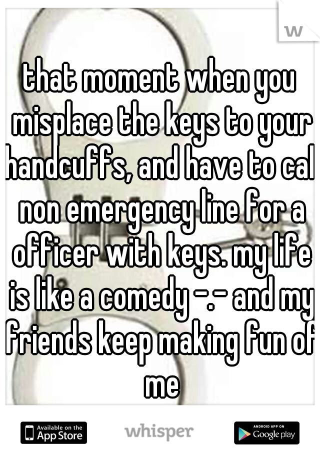 that moment when you misplace the keys to your handcuffs, and have to call non emergency line for a officer with keys. my life is like a comedy -.- and my friends keep making fun of me