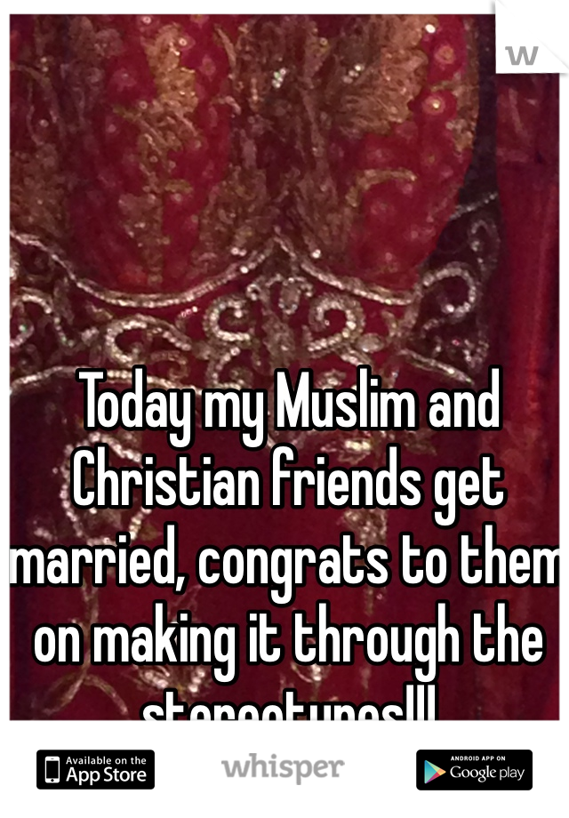 Today my Muslim and Christian friends get married, congrats to them on making it through the stereotypes!!!