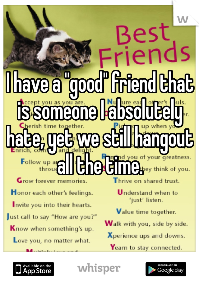 """I have a """"good"""" friend that is someone I absolutely hate, yet we still hangout all the time."""