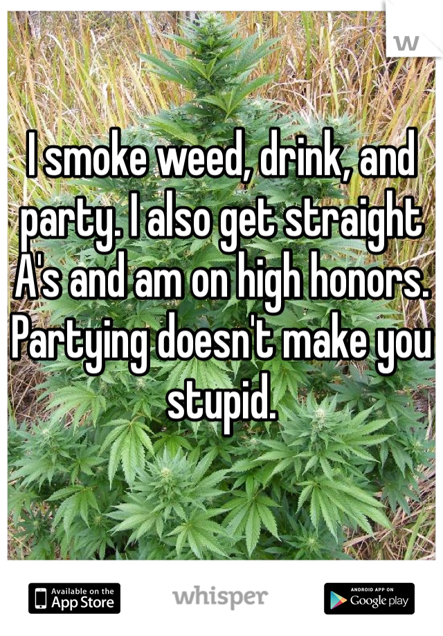 I smoke weed, drink, and party. I also get straight A's and am on high honors. Partying doesn't make you stupid.