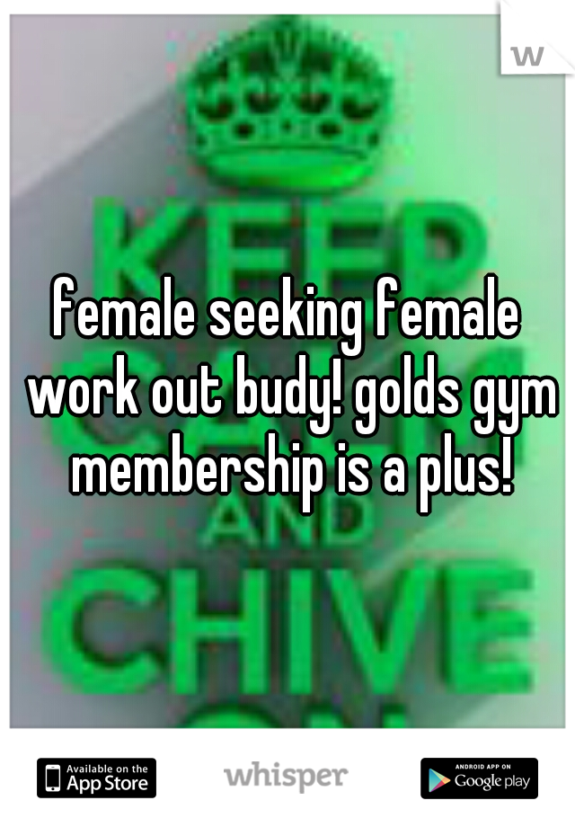 female seeking female work out budy! golds gym membership is a plus!