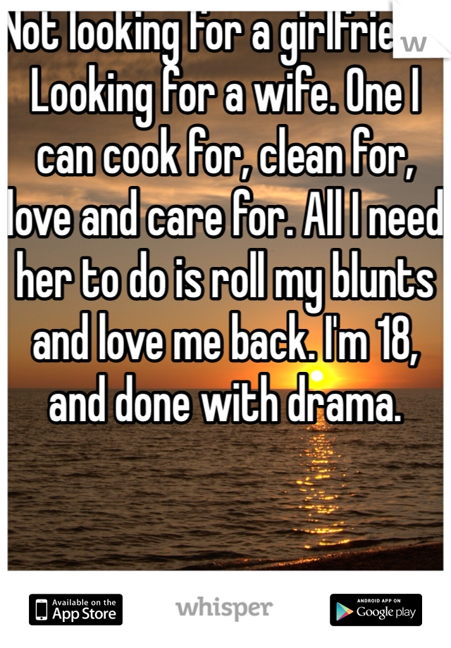 Not looking for a girlfriend.. Looking for a wife. One I can cook for, clean for, love and care for. All I need her to do is roll my blunts and love me back. I'm 18, and done with drama.