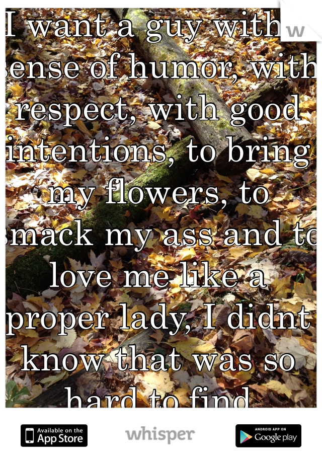 I want a guy with a sense of humor, with respect, with good intentions, to bring my flowers, to smack my ass and to love me like a proper lady, I didnt know that was so hard to find