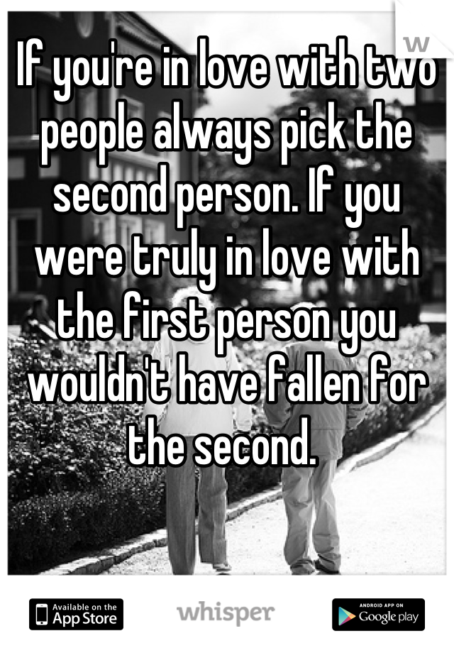 If you're in love with two people always pick the second person. If you were truly in love with the first person you wouldn't have fallen for the second.