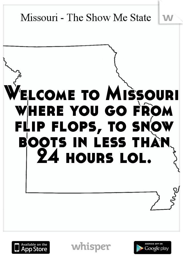 Welcome to Missouri where you go from flip flops, to snow boots in less than 24 hours lol.