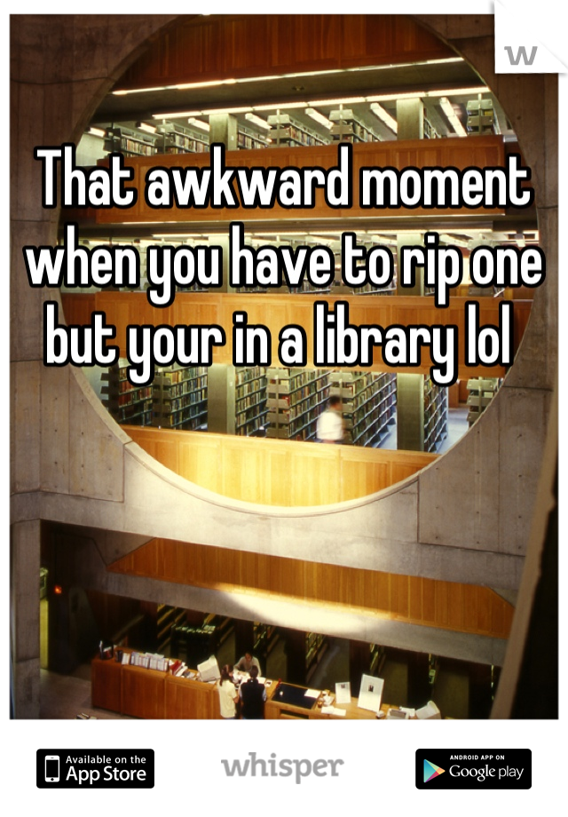 That awkward moment when you have to rip one but your in a library lol