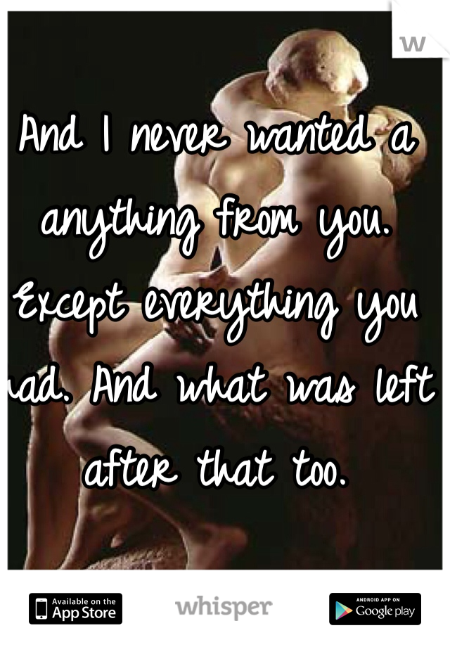 And I never wanted a anything from you. Except everything you had. And what was left after that too.