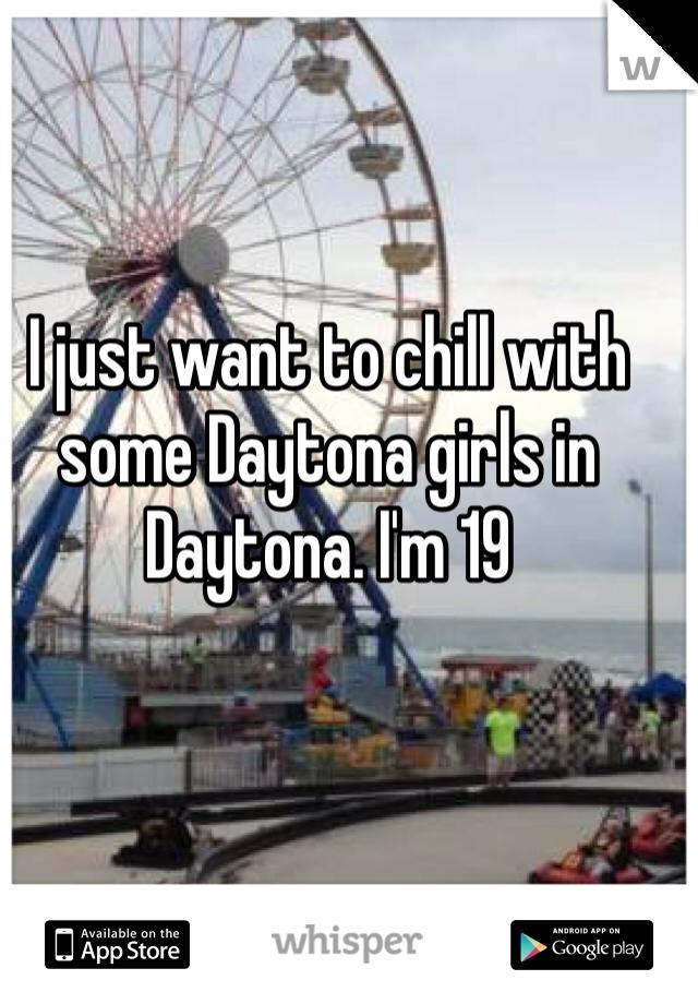 I just want to chill with some Daytona girls in Daytona. I'm 19