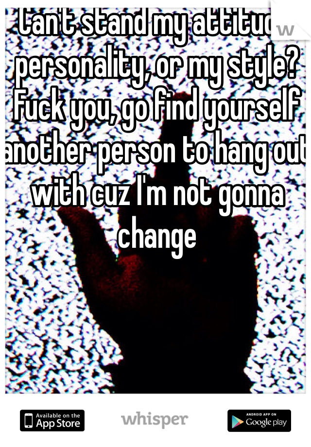 Can't stand my attitude, personality, or my style? Fuck you, go find yourself another person to hang out with cuz I'm not gonna change
