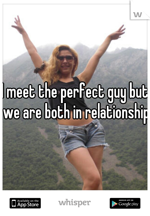 I meet the perfect guy but we are both in relationships