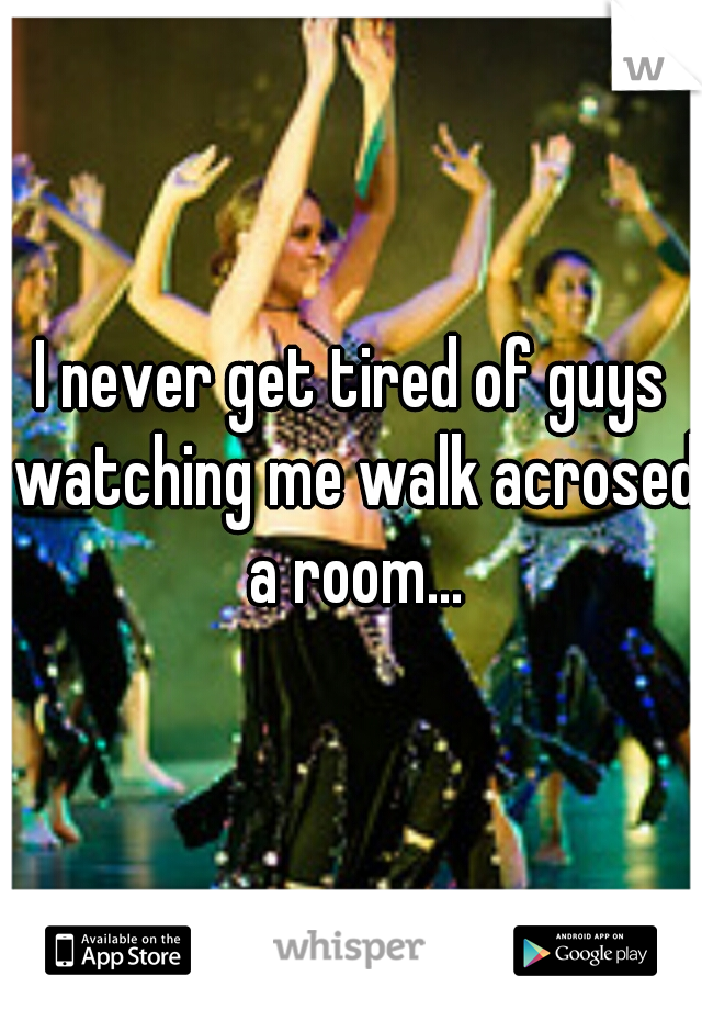 I never get tired of guys watching me walk acrosed a room...
