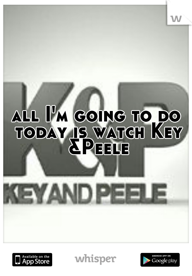 all I'm going to do today is watch Key &Peele