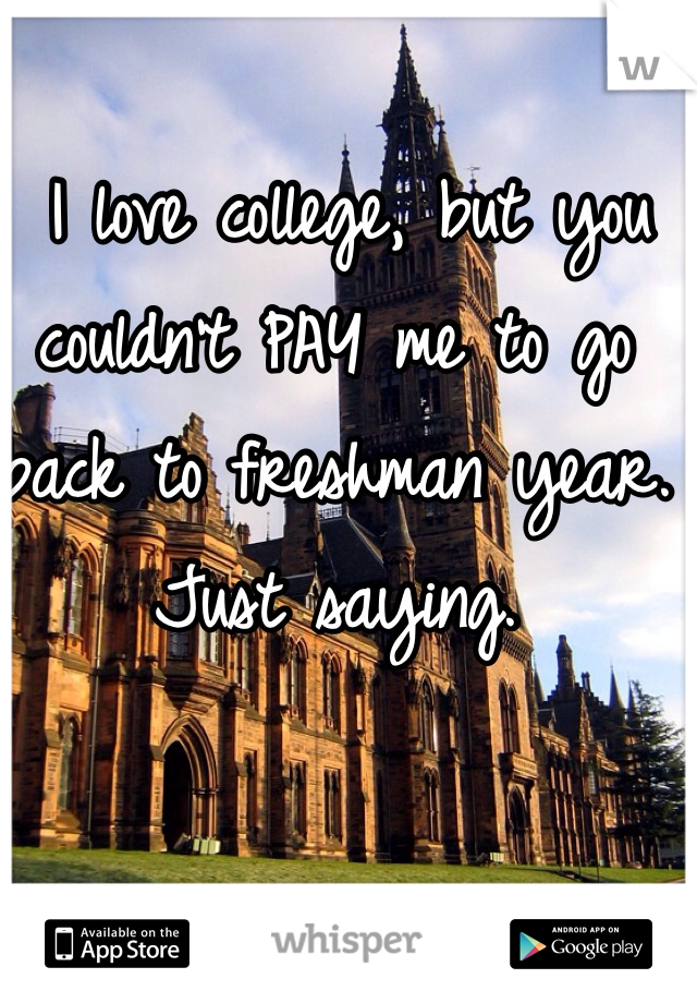 I love college, but you couldn't PAY me to go back to freshman year. Just saying.