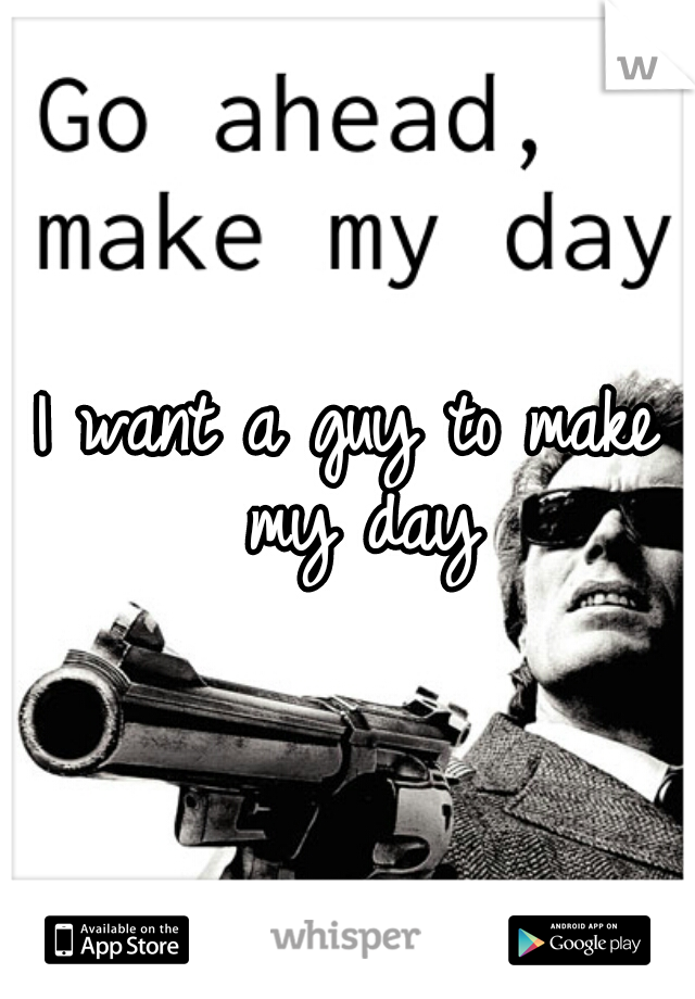 I want a guy to make my day