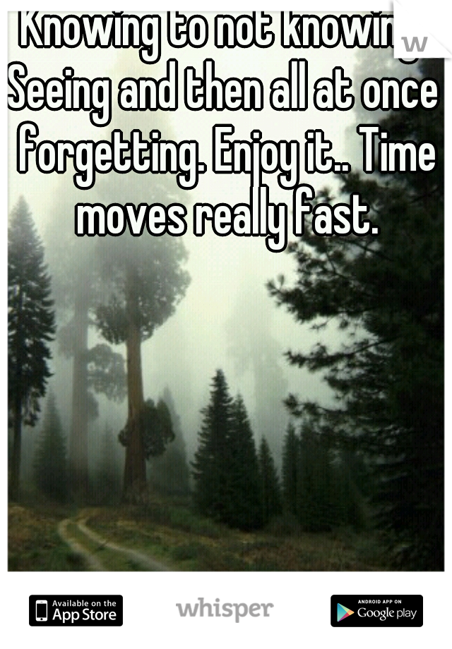 Knowing to not knowing. Seeing and then all at once forgetting. Enjoy it.. Time moves really fast.