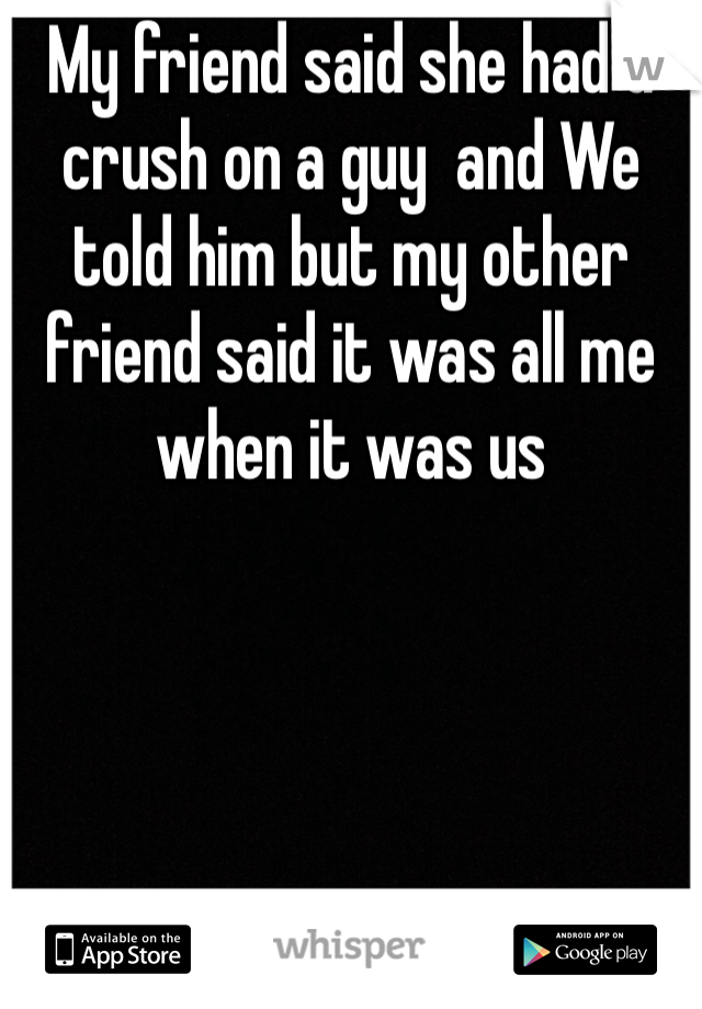 My friend said she had a crush on a guy  and We told him but my other friend said it was all me when it was us