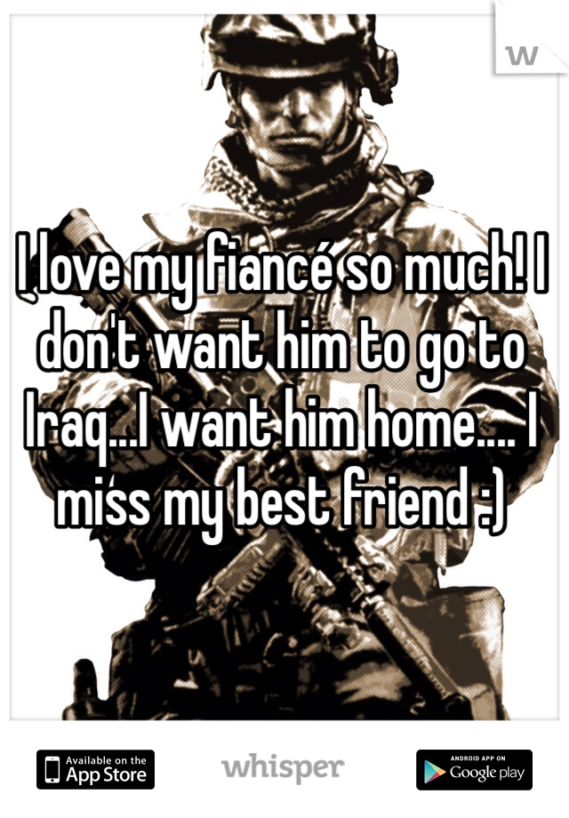 I love my fiancé so much! I don't want him to go to Iraq...I want him home.... I miss my best friend :)