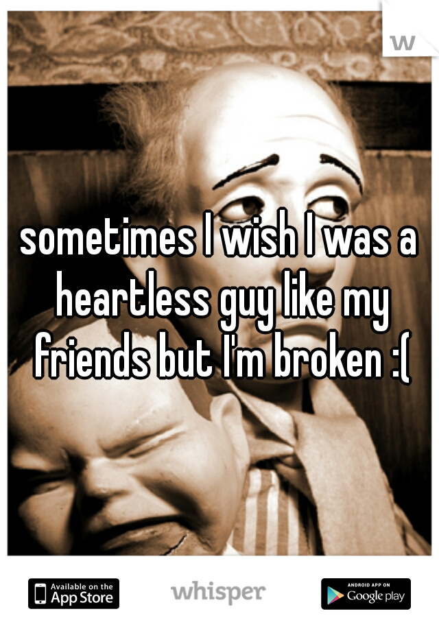 sometimes I wish I was a heartless guy like my friends but I'm broken :(