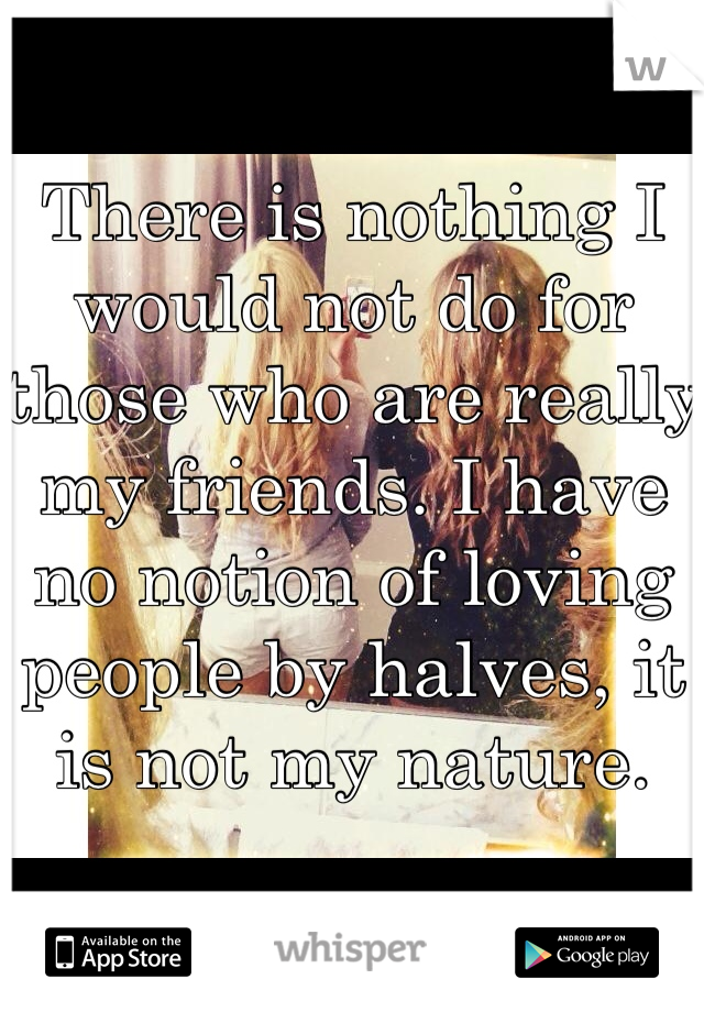 There is nothing I would not do for those who are really my friends. I have no notion of loving people by halves, it is not my nature.