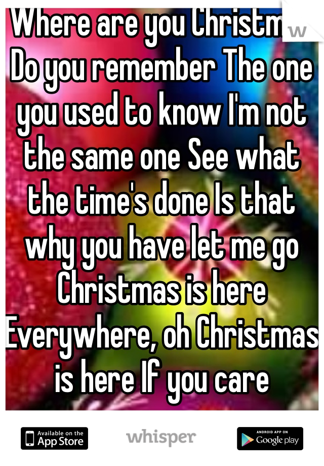Where are you Christmas Do you remember The one you used to know I'm not the same one See what the time's done Is that why you have let me go Christmas is here Everywhere, oh Christmas is here If you care