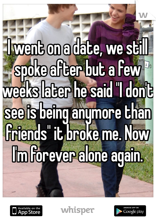 """I went on a date, we still spoke after but a few weeks later he said """"I don't see is being anymore than friends"""" it broke me. Now I'm forever alone again."""