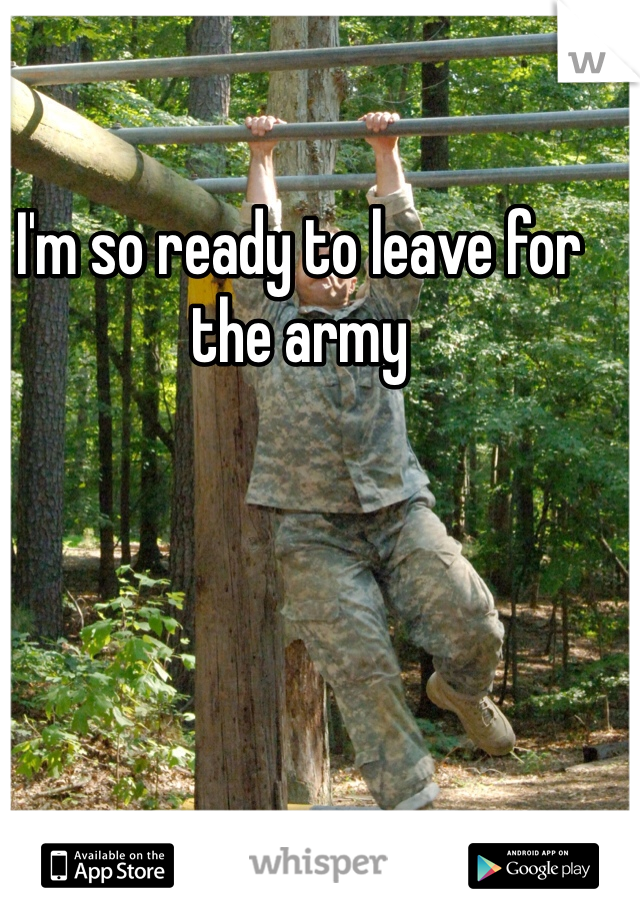 I'm so ready to leave for the army