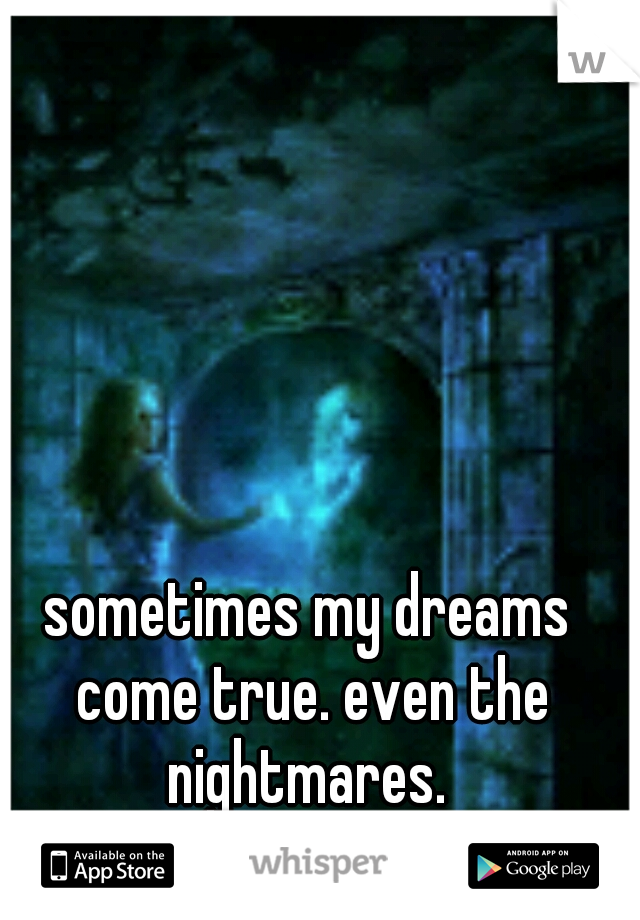 sometimes my dreams come true. even the nightmares.