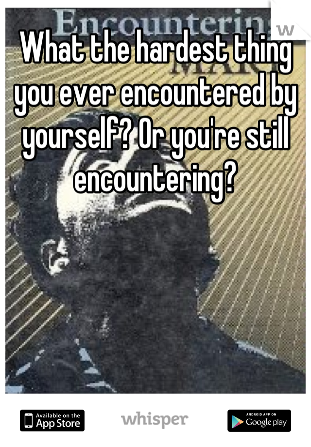 What the hardest thing you ever encountered by yourself? Or you're still encountering?