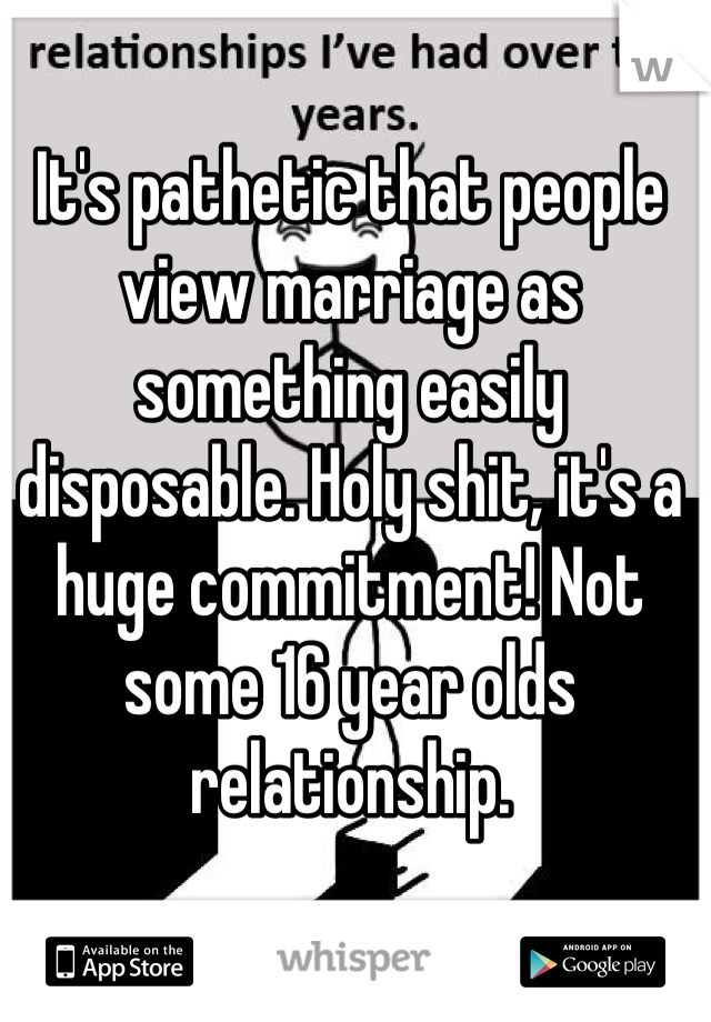 It's pathetic that people view marriage as something easily disposable. Holy shit, it's a huge commitment! Not some 16 year olds relationship.