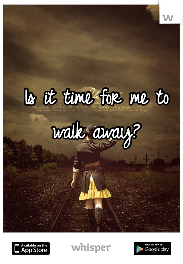 Is it time for me to walk away?