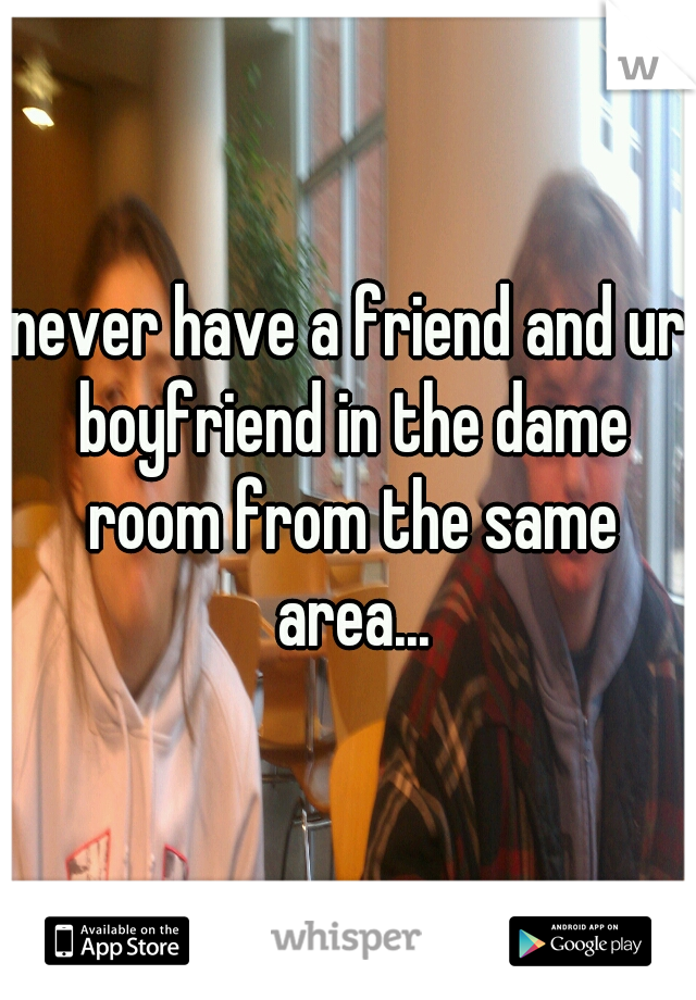 never have a friend and ur boyfriend in the dame room from the same area...