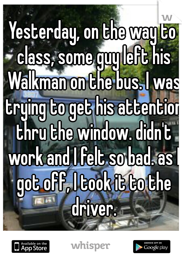 Yesterday, on the way to class, some guy left his Walkman on the bus. I was trying to get his attention thru the window. didn't work and I felt so bad. as I got off, I took it to the driver.