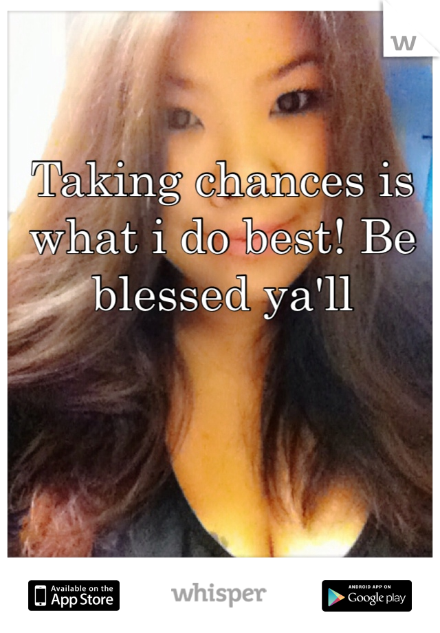 Taking chances is what i do best! Be blessed ya'll